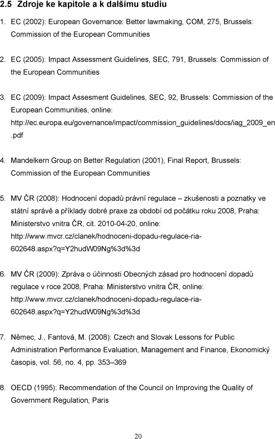 EC (2009): Impact Assesment Guidelines, SEC, 92, Brussels: Commission of the European Communities, online: http://ec.europa.eu/governance/impact/commission_guidelines/docs/iag_2009_en.pdf 4.