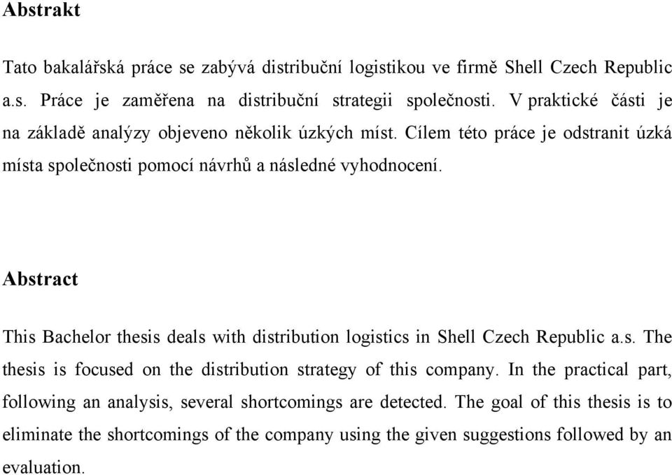 Abstract This Bachelor thesis deals with distribution logistics in Shell Czech Republic a.s. The thesis is focused on the distribution strategy of this company.