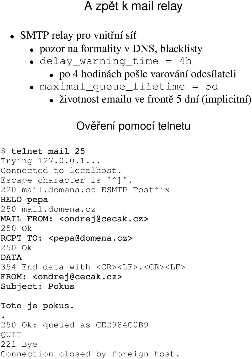Escape character is '^]'. 220 mail.domena.cz ESMTP Postfix HELO pepa 250 mail.domena.cz MAIL FROM: <ondrej@cecak.cz> 250 Ok RCPT TO: <pepa@domena.