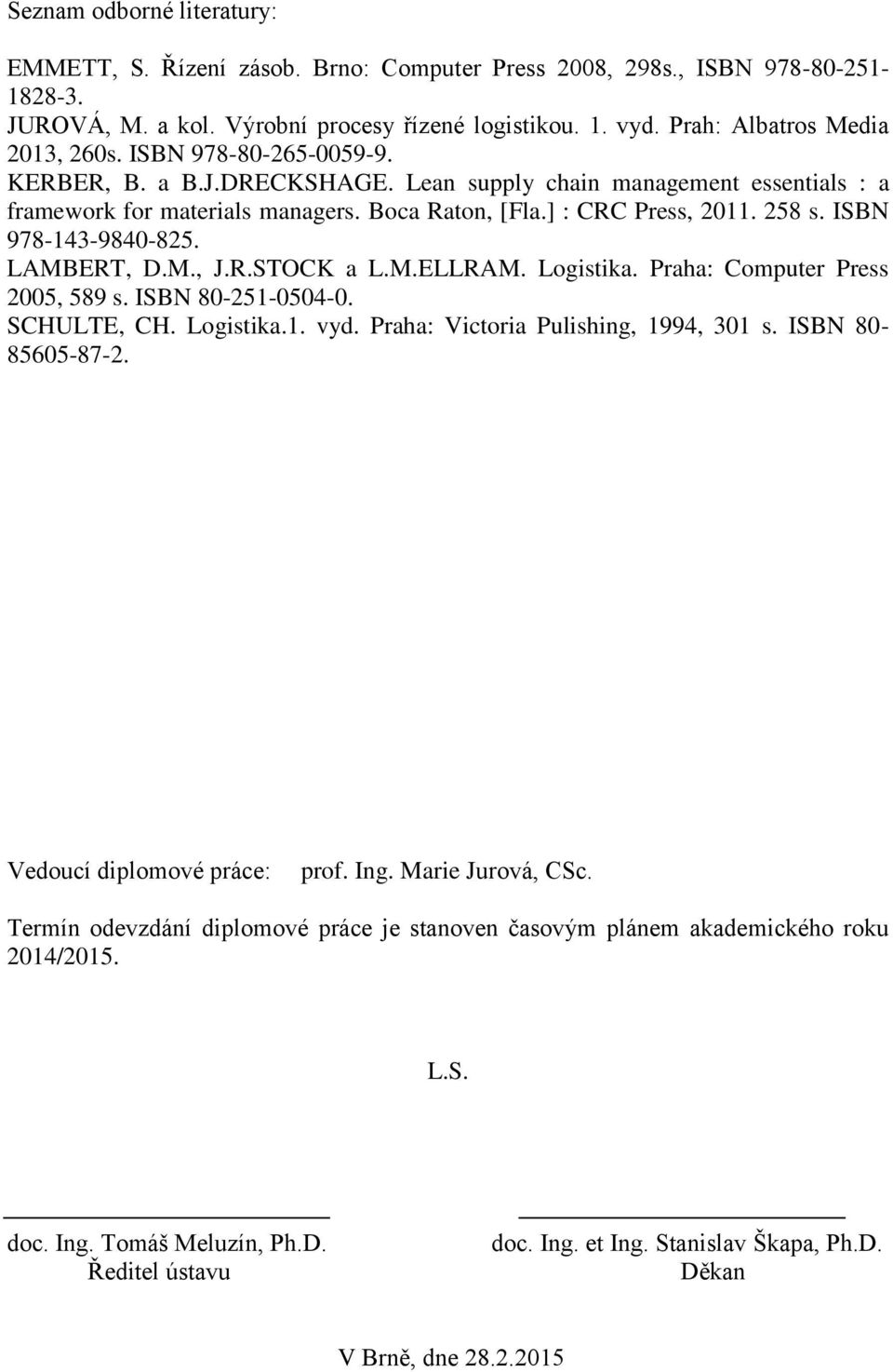 ] : CRC Press, 2011. 258 s. ISBN 978-143-9840-825. LAMBERT, D.M., J.R.STOCK a L.M.ELLRAM. Logistika. Praha: Computer Press 2005, 589 s. ISBN 80-251-0504-0. SCHULTE, CH. Logistika.1. vyd.