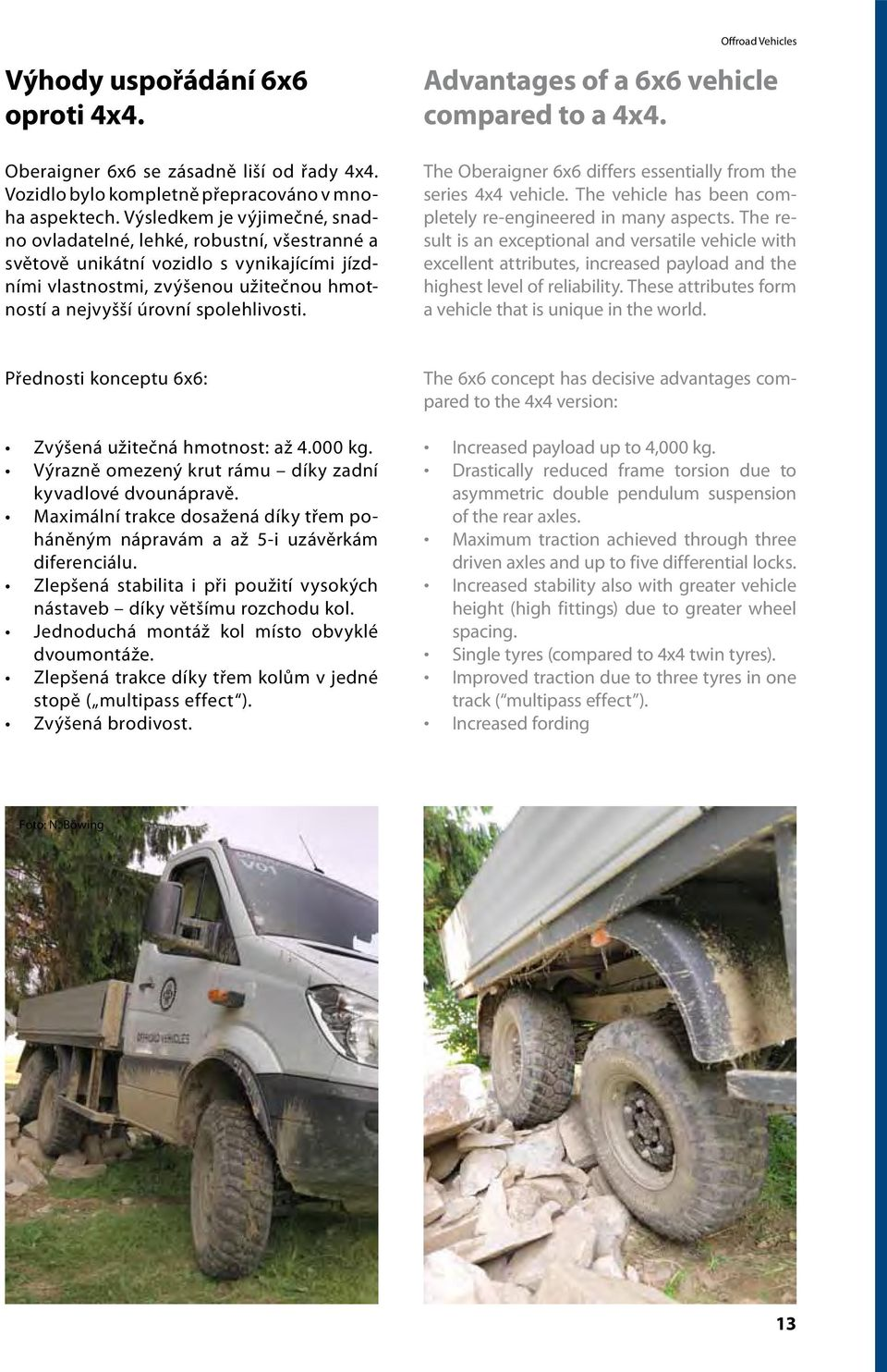 The Oberaigner 6x6 differs essentially from the series 4x4 vehicle. The vehicle has been completely re-engineered in many aspects.