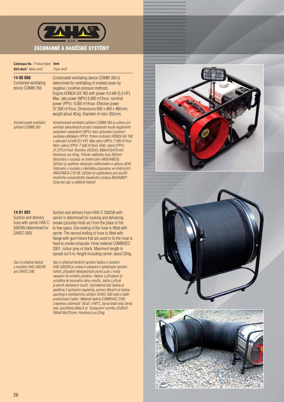 300 m 3 /hour. Dimensions 800 x 450 x 480 mm, weight about 45 kg. Diameter of rotor 350 mm.
