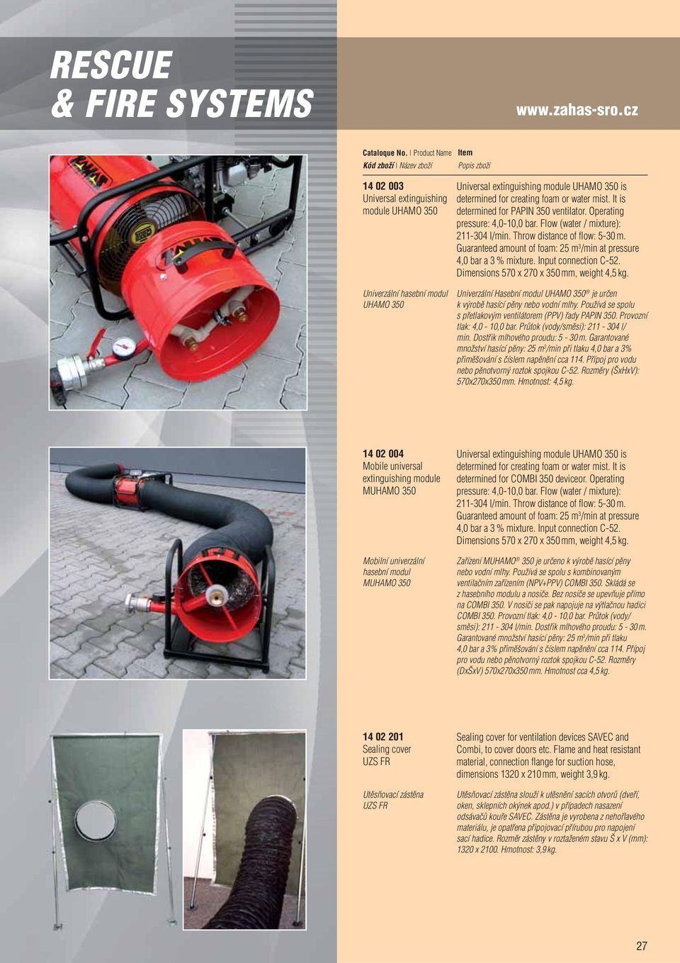 It is determined for PAPIN 350 ventilator. Operating pressure: 4,0-10,0 bar. Flow (water / mixture): 211-304 l/min. Throw distance of flow: 5-30 m.