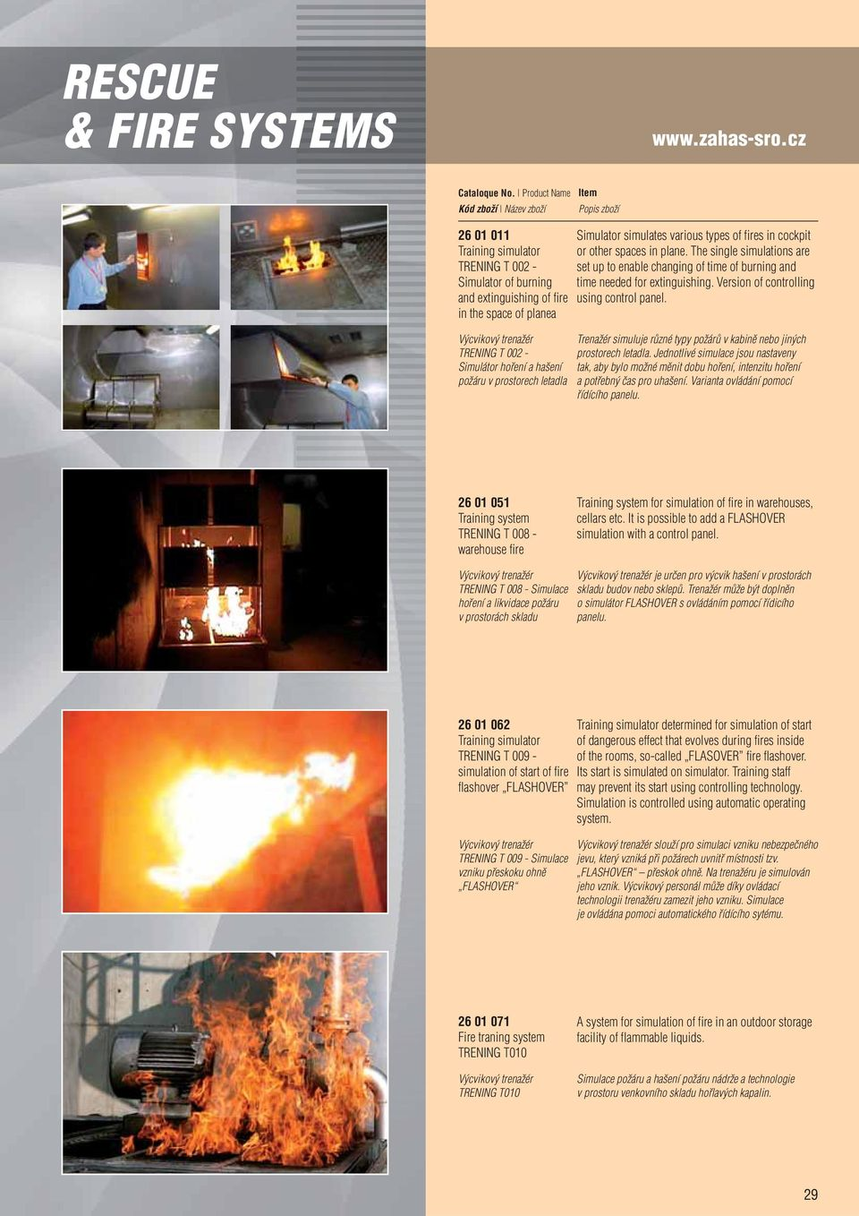 letadla Simulator simulates various types of fires in cockpit or other spaces in plane. The single simulations are set up to enable changing of time of burning and time needed for extinguishing.