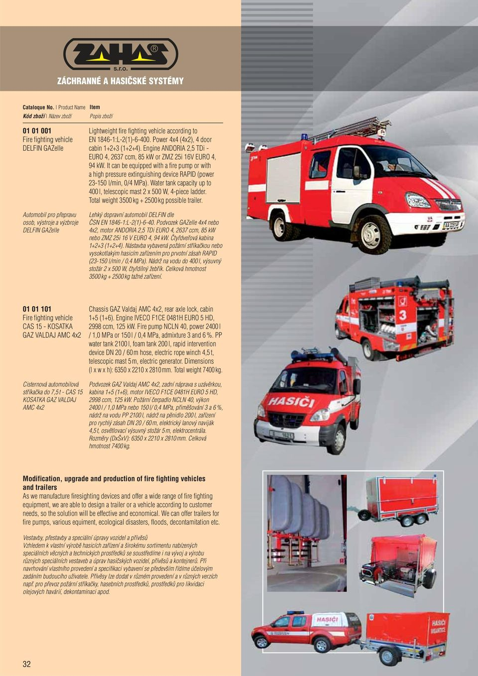 It can be equipped with a fire pump or with a high pressure extinguishing device RAPID (power 23-150 l/min, 0/4 MPa). Water tank capacity up to 400 l, telescopic mast 2 x 500 W, 4-piece ladder.