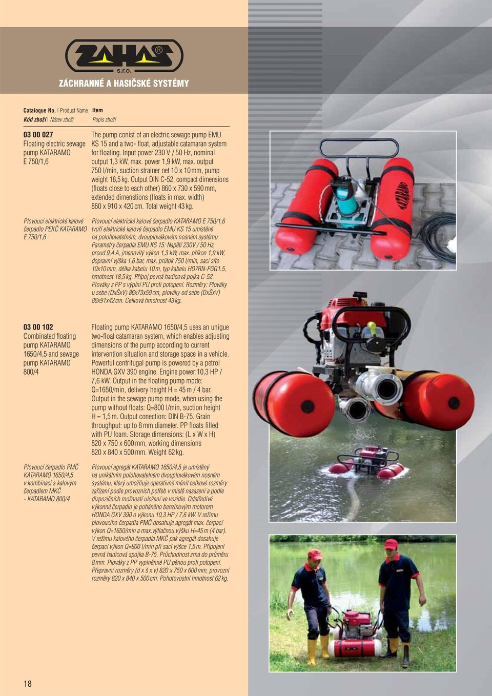 output 750 l/min, suction strainer net 10 x 10 mm, pump weight 18,5 kg. Output DIN C-52, compact dimensions (floats close to each other) 860 x 730 x 590 mm, extended dimenstions (floats in max.