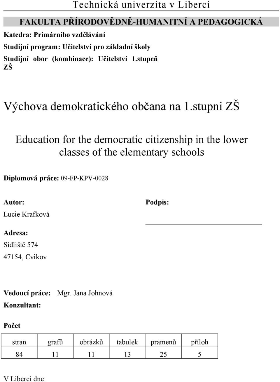 stupni ZŠ Education for the democratic citizenship in the lower classes of the elementary schools Diplomová práce: 09-FP-KPV-0028 Autor: