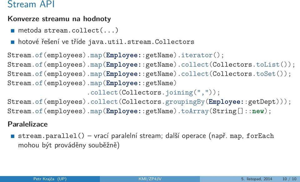 "of(employees).map(Employee::getName).collect(Collectors.joining("","")); Stream.of(employees).collect(Collectors.groupingBy(Employee::getDept))); Stream.of(employees).map(Employee::getName).toArray(String[]::new); Paralelizace stream."