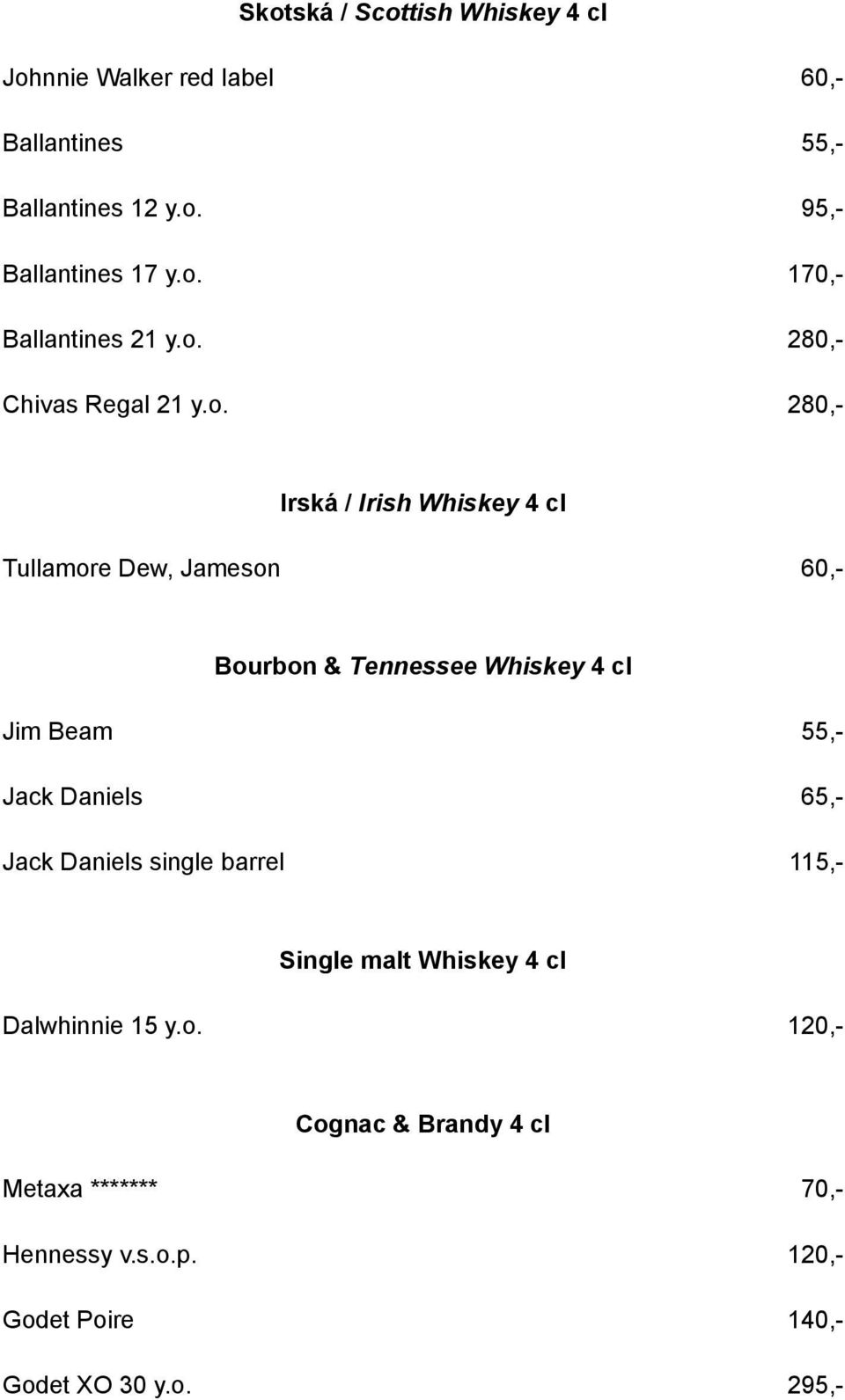 cl Jim Beam 55,- Jack Daniels 65,- Jack Daniels single barrel 115,- Single malt Whiskey 4 cl Dalwhinnie 15 y.o.