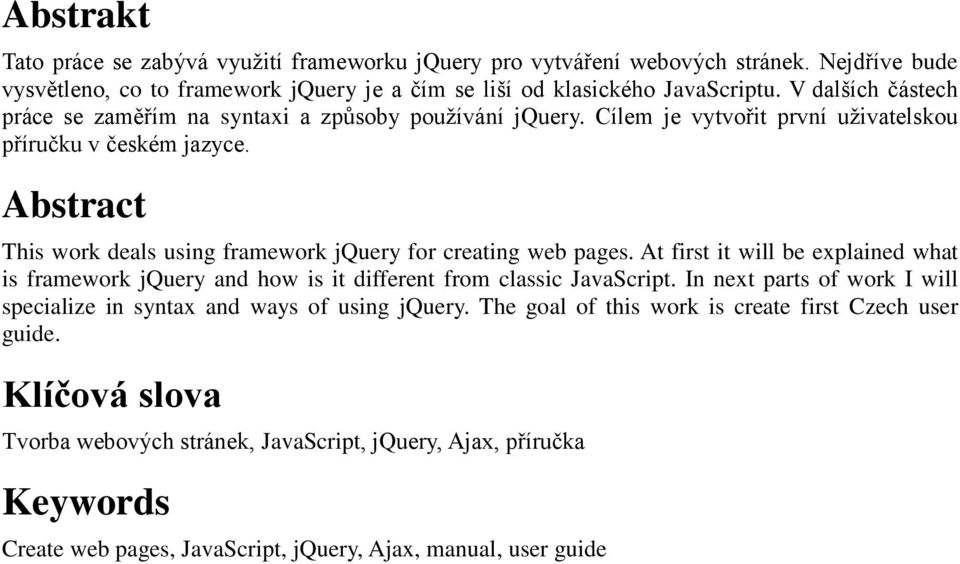 Abstract This work deals using framework jquery for creating web pages. At first it will be explained what is framework jquery and how is it different from classic JavaScript.
