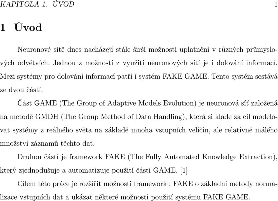 Část GAME (The Group of Adaptive Models Evolution) je neuronová síť založená na metodě GMDH (The Group Method of Data Handling), která si klade za cíl modelovat systémy z reálného světa na základě