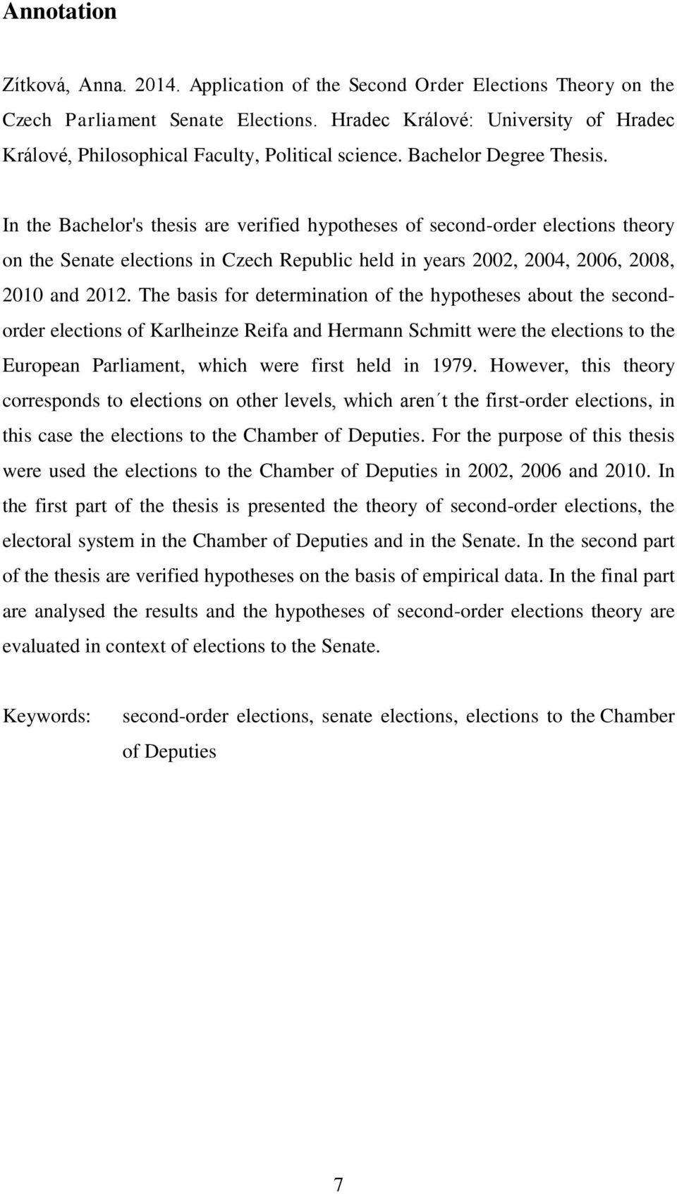 In the Bachelor's thesis are verified hypotheses of second-order elections theory on the Senate elections in Czech Republic held in years 2002, 2004, 2006, 2008, 2010 and 2012.