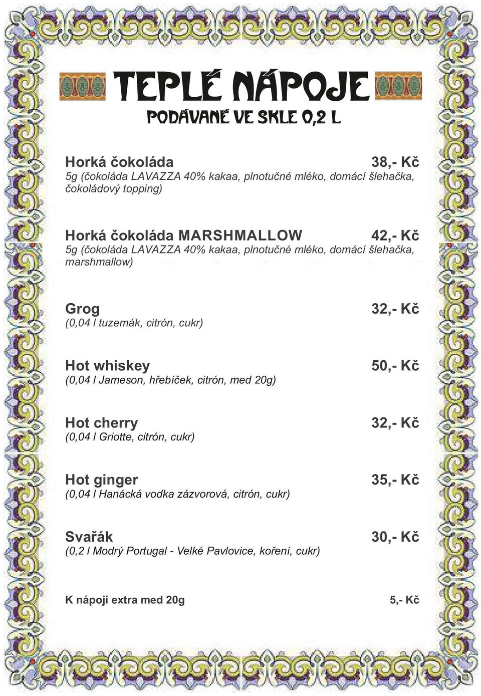 l tuzemák, citrón, cukr) Hot whiskey (0,04 l Jameson, hřebíček, citrón, med 20g) Hot cherry (0,04 l Griotte, citrón, cukr) Hot ginger