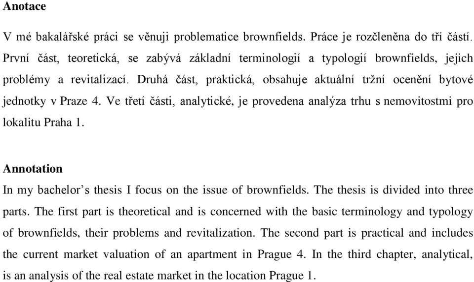 Ve třetí části, analytické, je provedena analýza trhu s nemovitostmi pro lokalitu Praha 1. Annotation In my bachelor s thesis I focus on the issue of brownfields.