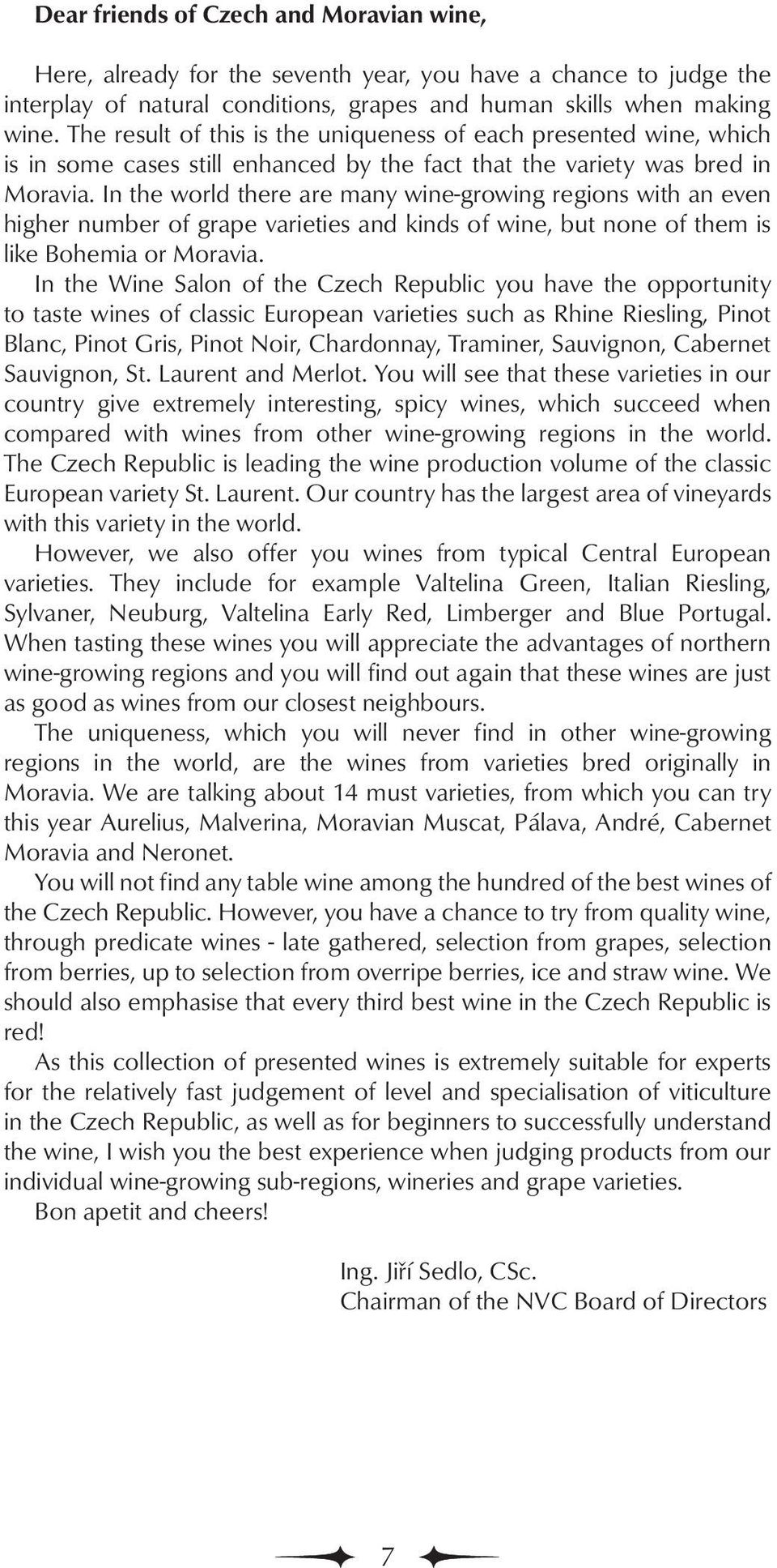 In the world there are many wine-growing regions with an even higher number of grape varieties and kinds of wine, but none of them is like Bohemia or Moravia.