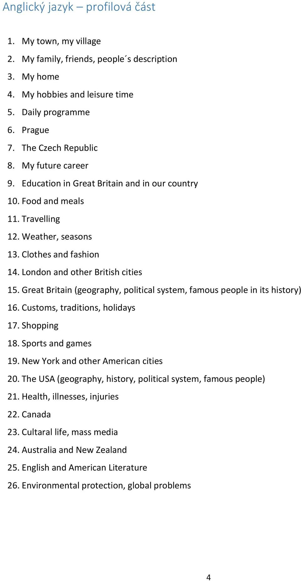 Great Britain (geography, political system, famous people in its history) 16. Customs, traditions, holidays 17. Shopping 18. Sports and games 19. New York and other American cities 20.