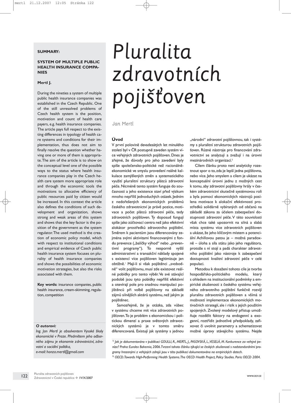 One of the still unresolved problems of Czech health system is the position, motivation and count of health care payers, e.g. health insurance companies.
