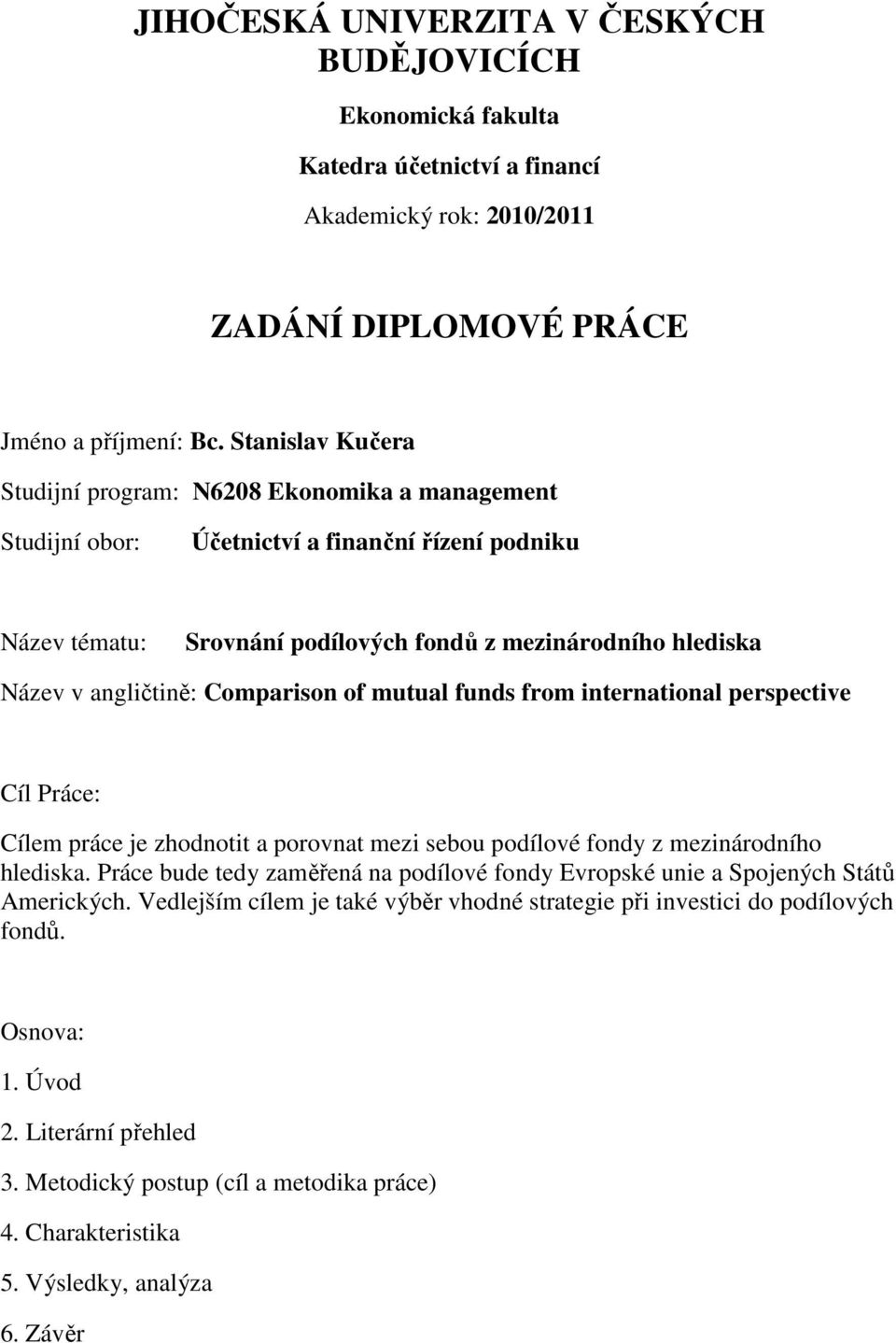 angličtině: Comparison of mutual funds from international perspective Cíl Práce: Cílem práce je zhodnotit a porovnat mezi sebou podílové fondy z mezinárodního hlediska.