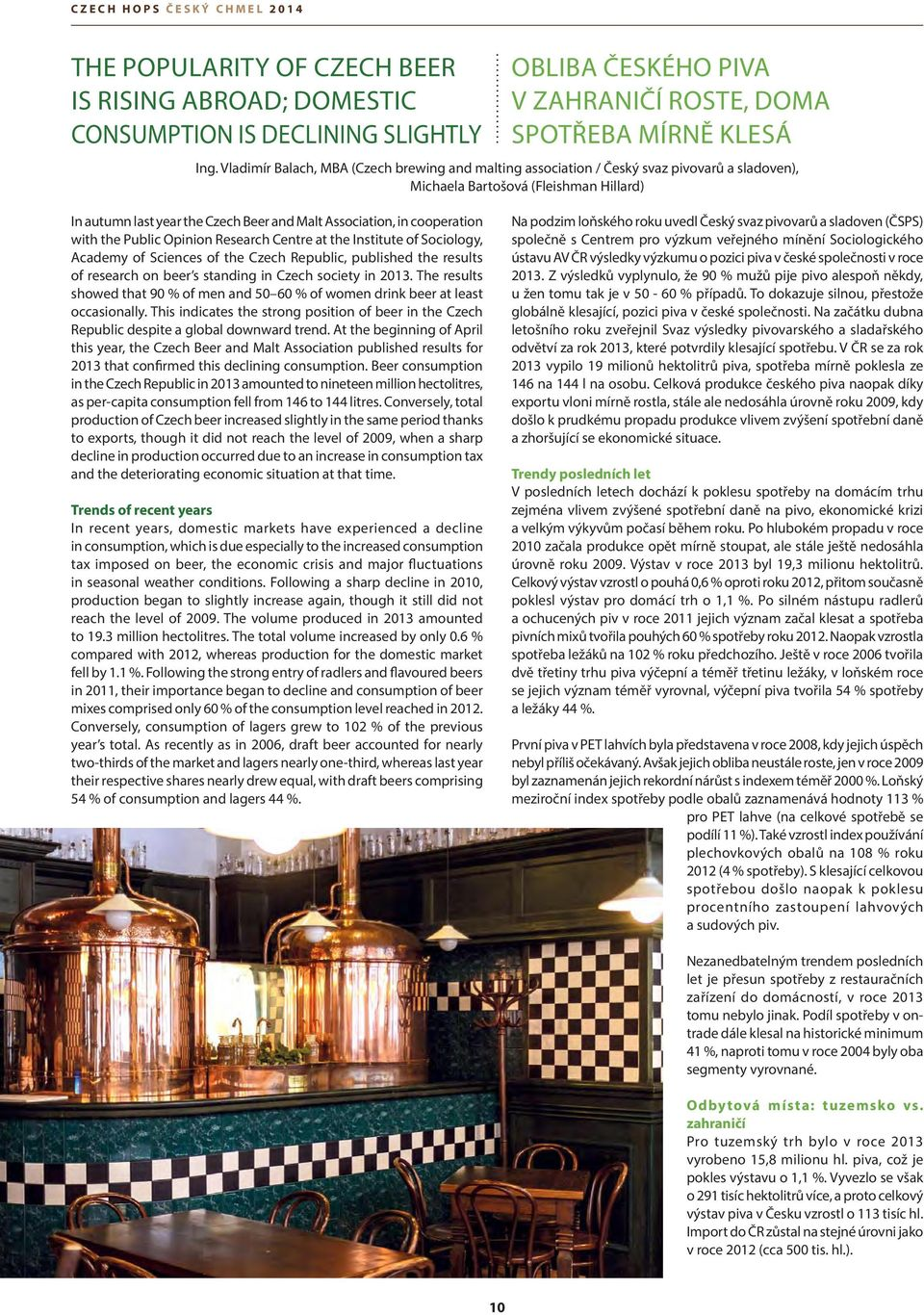 cooperation with the Public Opinion Research Centre at the Institute of Sociology, Academy of Sciences of the Czech Republic, published the results of research on beer s standing in Czech society in