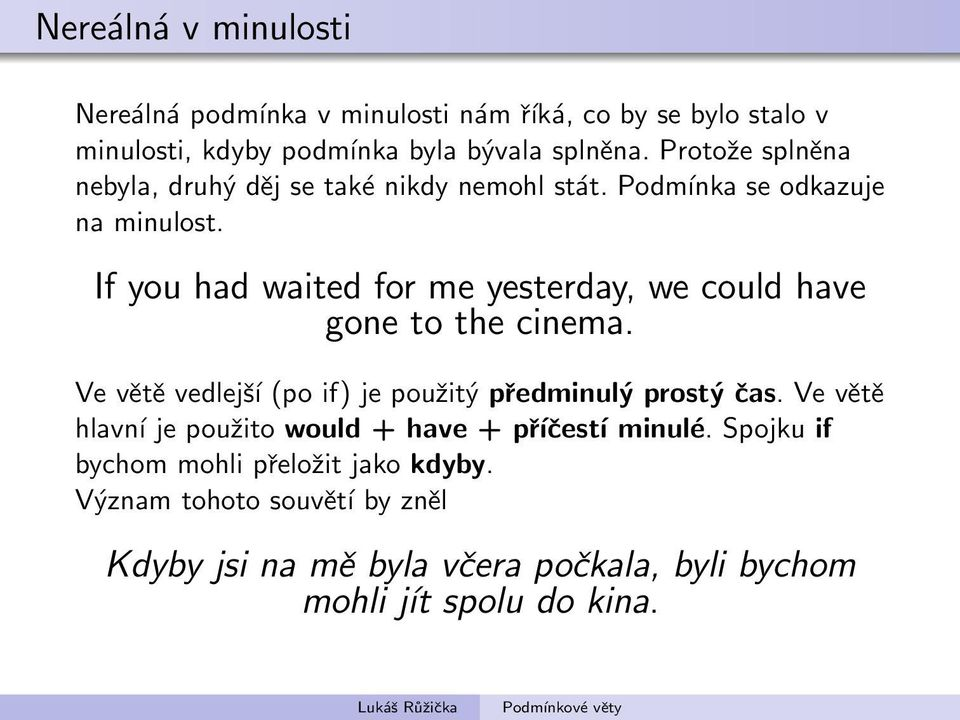 If you had waited for me yesterday, we could have gone to the cinema. Ve větě vedlejší (po if) je použitý předminulý prostý čas.