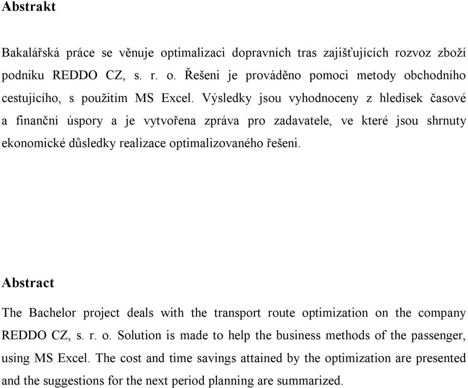 řešeni. Abstract The Bachelor project deals with the transport route optimization on the company REDDO CZ, s. r. o. Solution is made to help the business methods of the passenger, using MS Excel.
