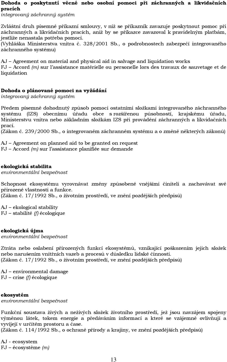 , o podrobnostech zabezpečí integrovaného záchranného systému) AJ Agreement on material and physical aid in salvage and liquidation works FJ Accord (m) sur l assistance matérielle ou personelle lors