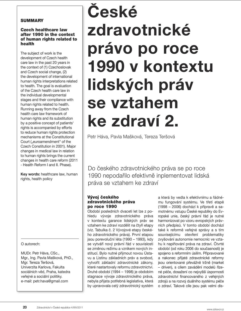 The goal is evaluation of the Czech health care law in the individual developmental stages and their compliance with human rights related to health.