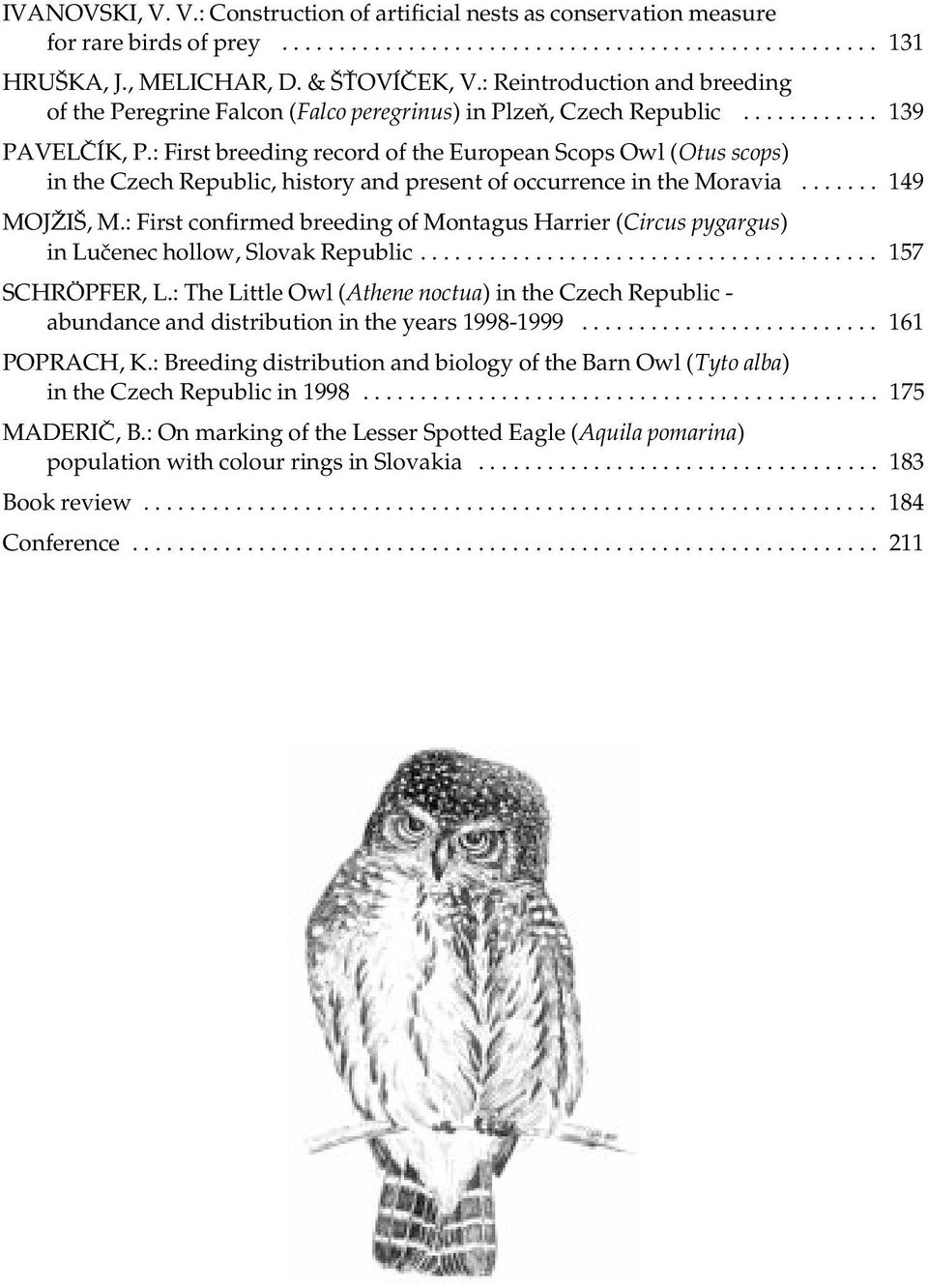 : First breeding record of the European Scops Owl (Otus scops) in the Czech Republic, history and present of occurrence in the Moravia....... 149 MOJŽIŠ, M.