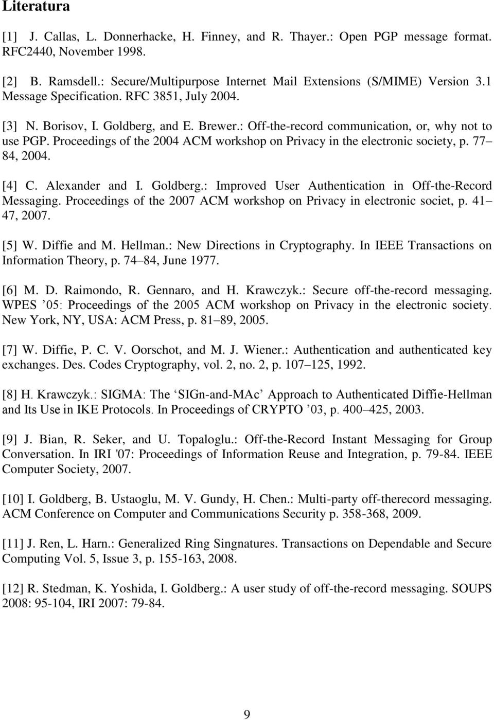 Proceedings of the 2004 ACM workshop on Privacy in the electronic society, p. 77 84, 2004. [4] C. Alexander and I. Goldberg.: Improved User Authentication in Off-the-Record Messaging.
