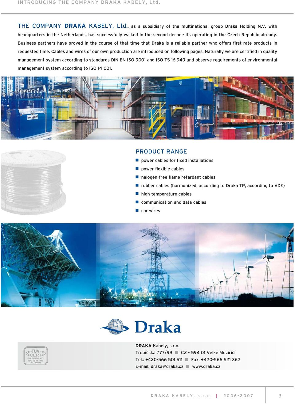 Business partners have proved in the course of that time that Draka is a reliable partner who offers first-rate products in requested time.