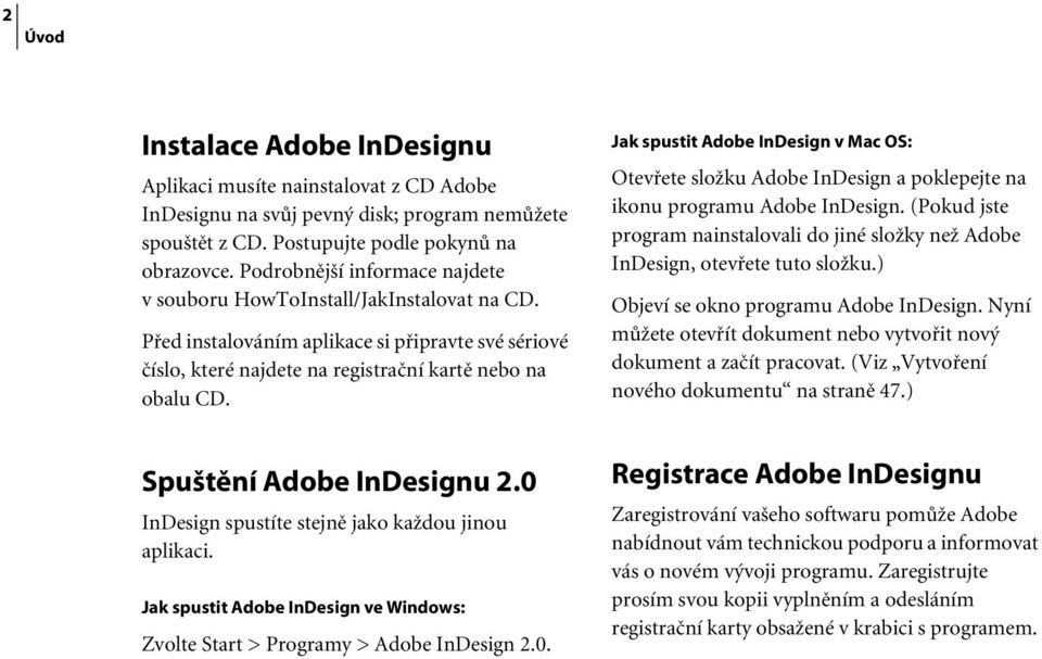Spuštění Adobe InDesignu 2.0 InDesign spustíte stejně jako každou jinou aplikaci. Jak spustit Adobe InDesign ve Windows: Zvolte Start > Programy > Adobe InDesign 2.0. Jak spustit Adobe InDesign v Mac OS: Otevřete složku Adobe InDesign a poklepejte na ikonu programu Adobe InDesign.