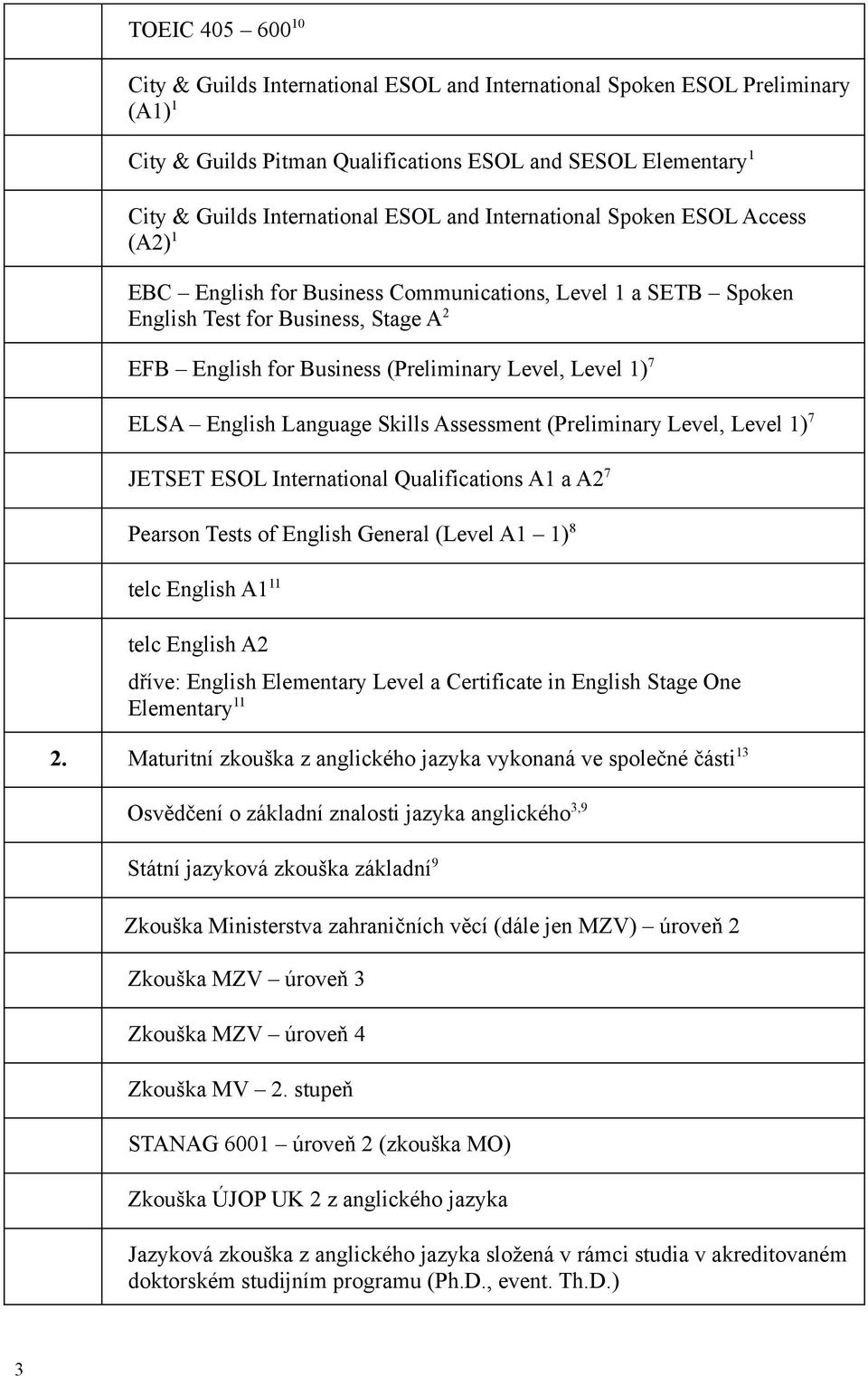 ELSA English Language Skills Assessment (Preliminary Level, Level 1) 7 JETSET ESOL International Qualifications A1 a A2 7 Pearson Tests of English General (Level A1 1) 8 telc English A1 11 telc