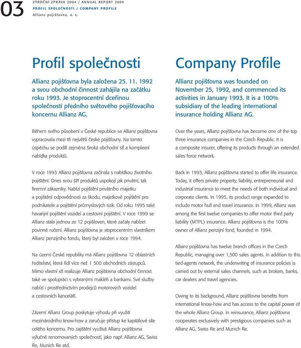 Company Profile Allianz pojišťovna was founded on November 25, 1992, and commenced its activities in January 1993. It is a 100% subsidiary of the leading international insurance holding Allianz AG.