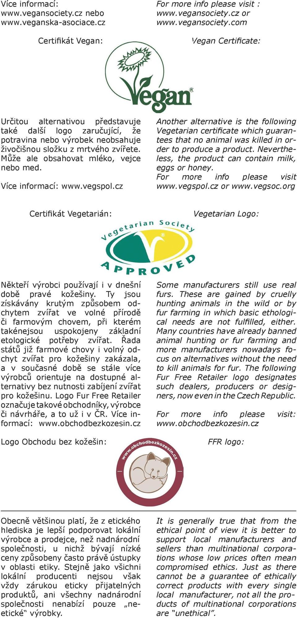 cz Another alternative is the following Vegetarian certificate which guarantees that no animal was killed in order to produce a product. Nevertheless, the product can contain milk, eggs or honey.