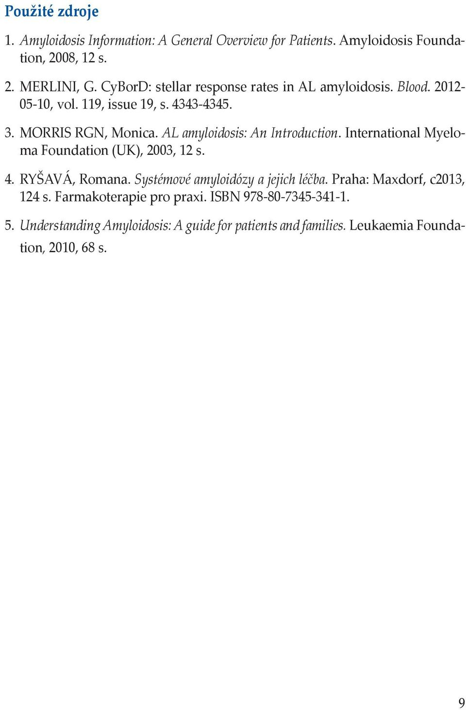 AL amyloidosis: An Introduction. International Myeloma Foundation (UK), 2003, 12 s. 4. RYŠAVÁ, Romana. Systémové amyloidózy a jejich léčba.