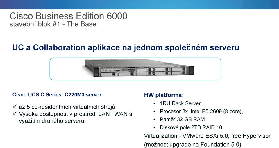 HW platforma: 1RU Rack Server Procesor 2x Intel E5-2609 (8-core), Paměť 32 GB RAM Diskové pole 2TB RAID 10 Virtualization -