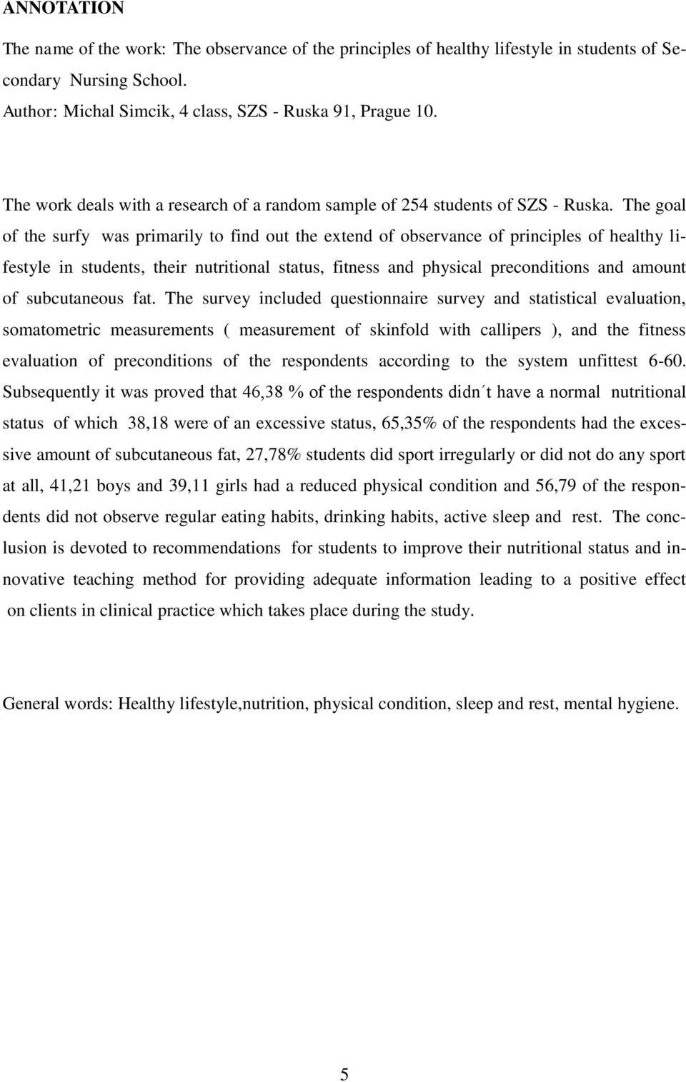 The goal of the surfy was primarily to find out the extend of observance of principles of healthy lifestyle in students, their nutritional status, fitness and physical preconditions and amount of