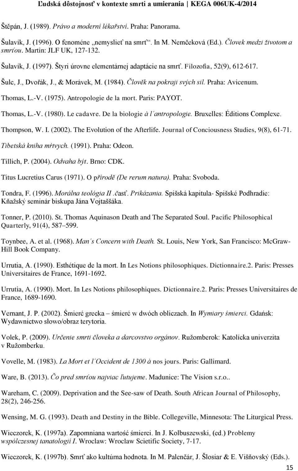(1975). Antropologie de la mort. Paris: PAYOT. Thomas, L.-V. (1980). Le cadavre. De la biologie à l antropologie. Bruxelles: Éditions Complexe. Thompson, W. I. (2002). The Evolution of the Afterlife.