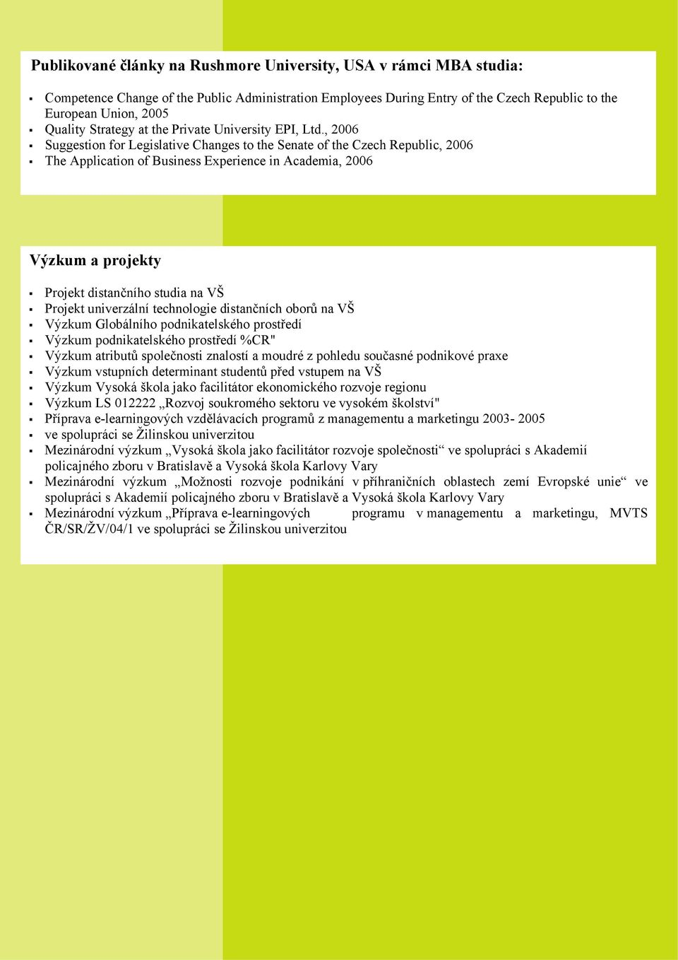 , 2006 Suggestion for Legislative Changes to the Senate of the Czech Republic, 2006 The Application of Business Experience in Academia, 2006 Výzkum a projekty Projekt distančního studia na VŠ Projekt