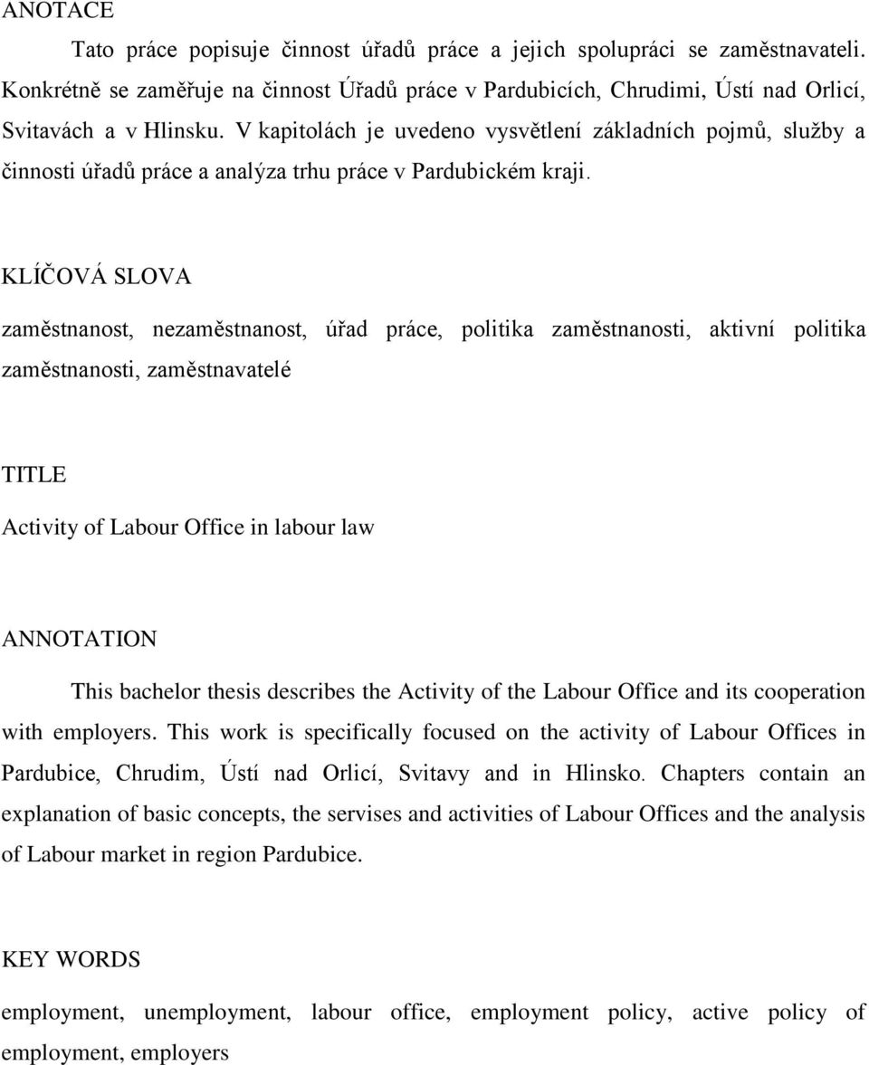 KLÍČOVÁ SLOVA zaměstnanost, nezaměstnanost, úřad práce, politika zaměstnanosti, aktivní politika zaměstnanosti, zaměstnavatelé TITLE Activity of Labour Office in labour law ANNOTATION This bachelor