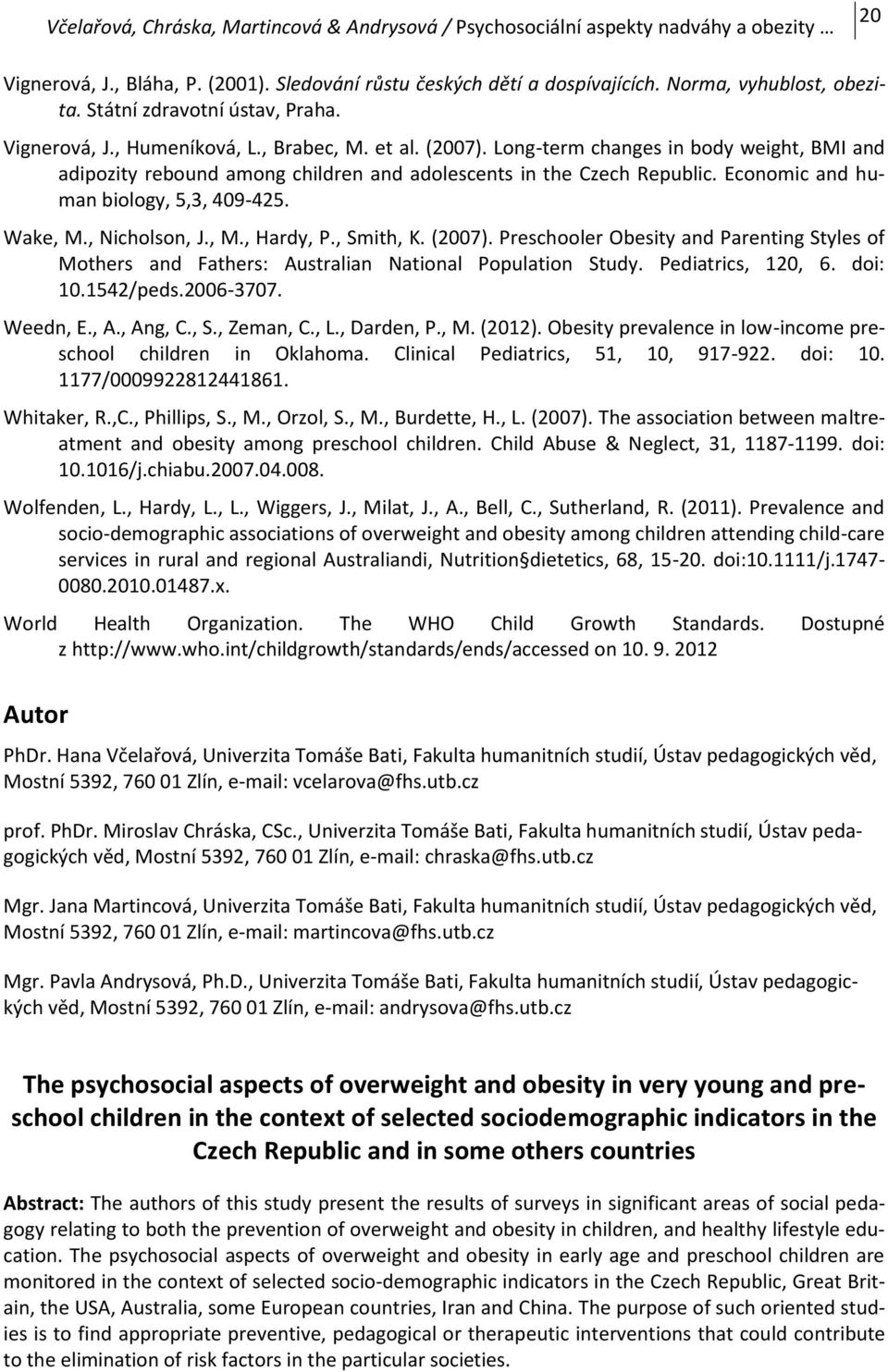 , Smith, K. (2007). Preschooler Obesity and Parenting Styles of Mothers and Fathers: Australian National Population Study. Pediatrics, 120, 6. doi: 10.1542/peds.2006-3707. Weedn, E., A., Ang, C., S., Zeman, C.