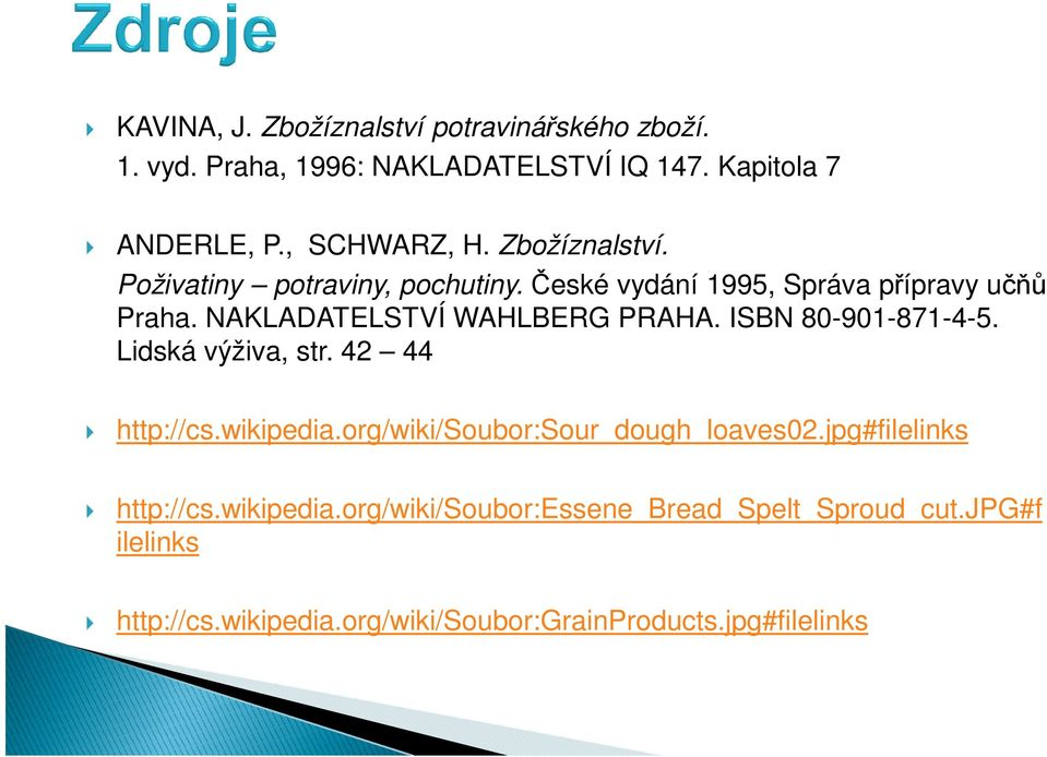 ISBN 80-901-871-4-5. Lidská výživa, str. 42 44 http://cs.wikipedia.org/wiki/soubor:sour_dough_loaves02.jpg#filelinks http://cs.
