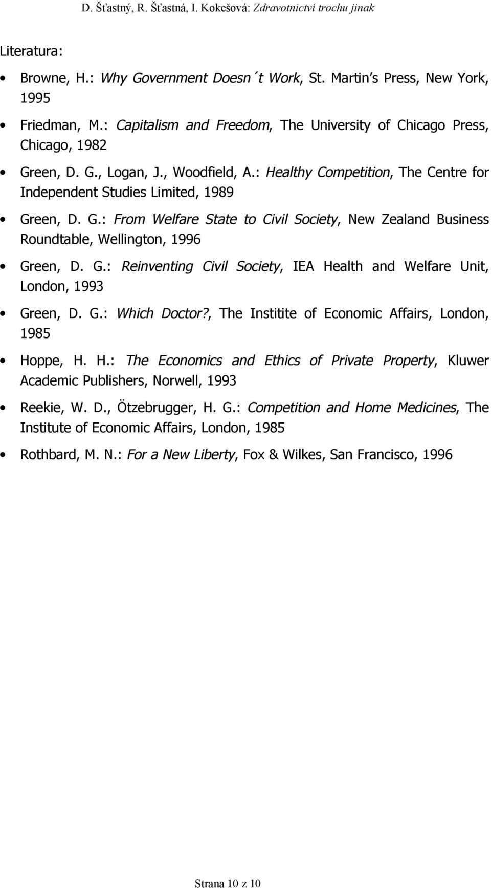 G.: Which Doctor?, The Institite of Economic Affairs, London, 1985 Hoppe, H. H.: The Economics and Ethics of Private Property, Kluwer Academic Publishers, Norwell, 1993 Reekie, W. D., Ötzebrugger, H.