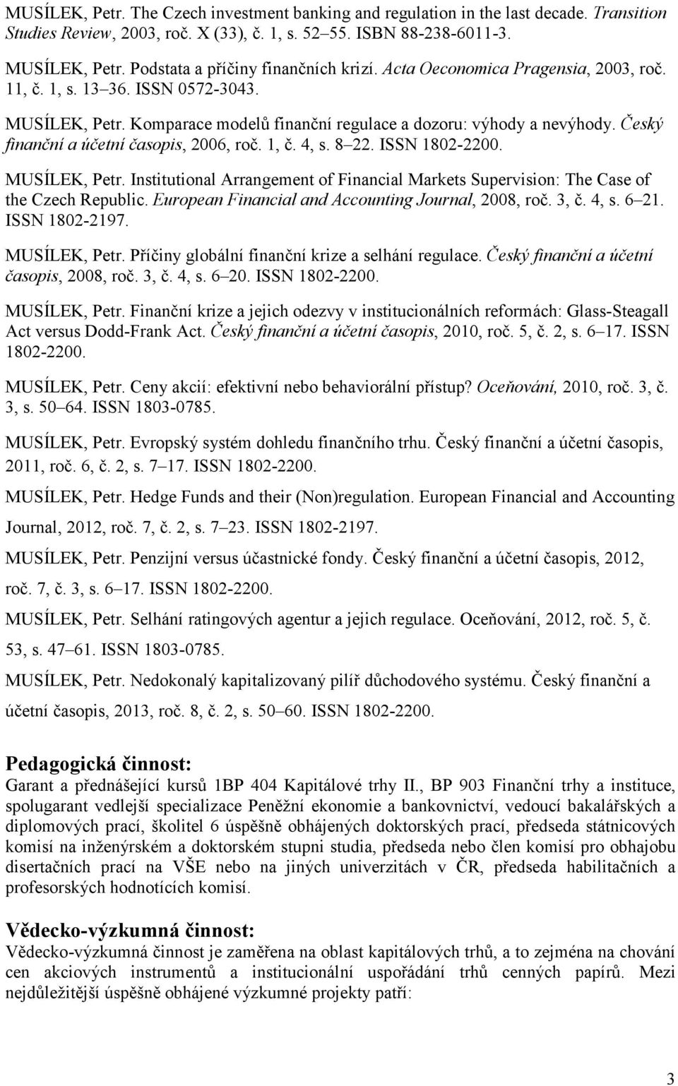Český finanční a účetní časopis, 2006, roč. 1, č. 4, s. 8 22. ISSN 1802-2200. MUSÍLEK, Petr. Institutional Arrangement of Financial Markets Supervision: The Case of the Czech Republic.