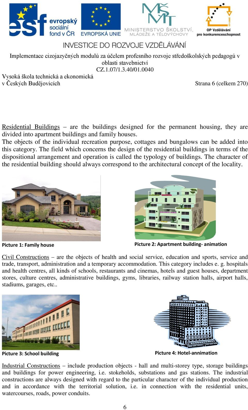 The field which concerns the design of the residential buildings in terms of the dispositional arrangement and operation is called the typology of buildings.