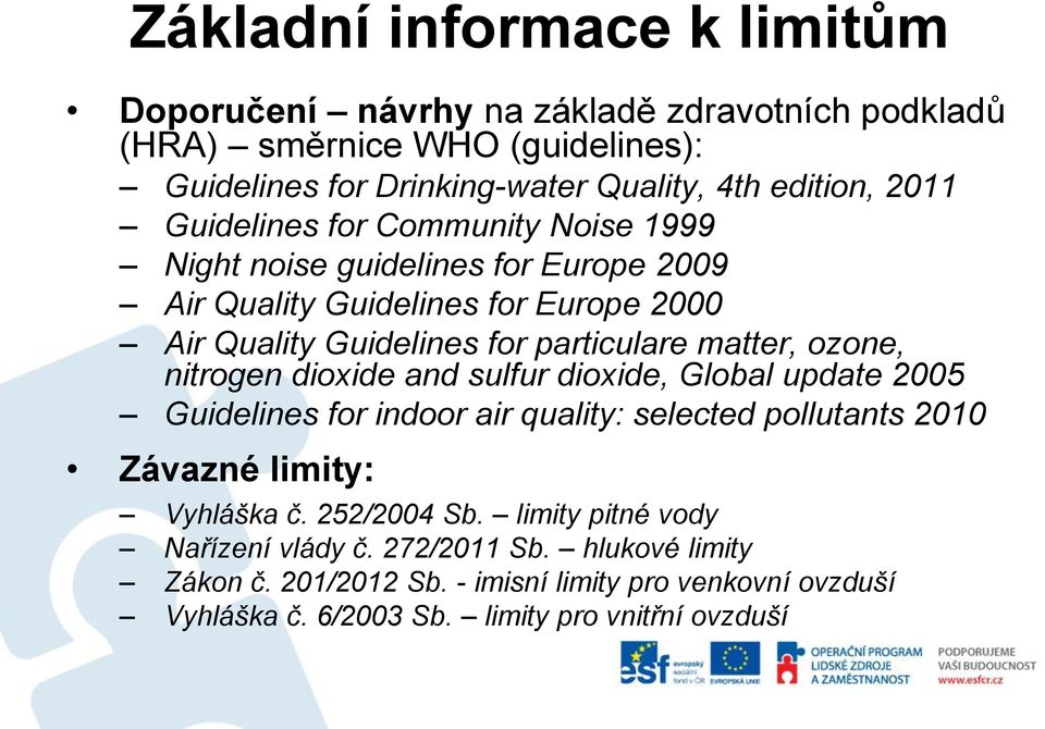 ozone, nitrogen dioxide and sulfur dioxide, Global update 2005 Guidelines for indoor air quality: selected pollutants 2010 Závazné limity: Vyhláška č. 252/2004 Sb.