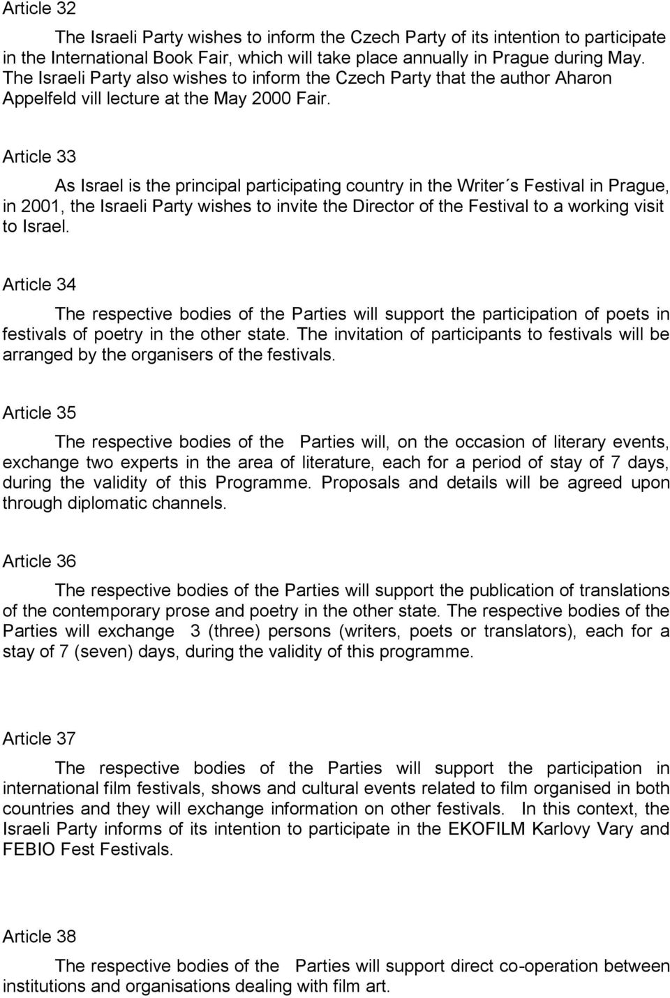 Article 33 As Israel is the principal participating country in the Writer s Festival in Prague, in 2001, the Israeli Party wishes to invite the Director of the Festival to a working visit to Israel.