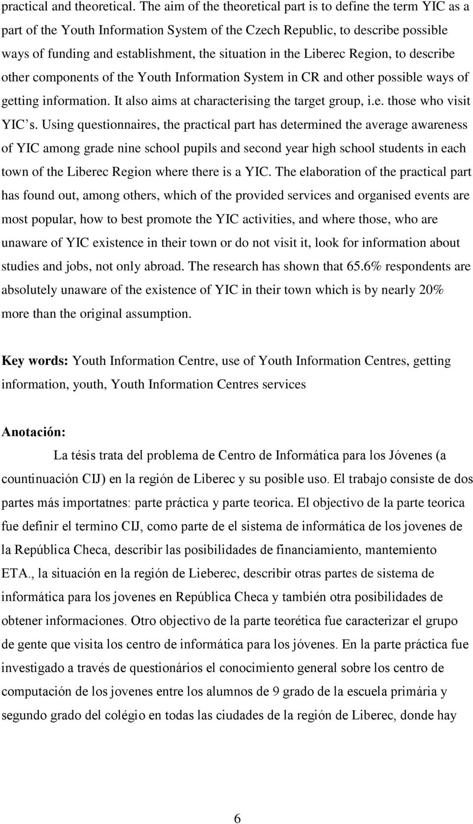 Liberec Region, to describe other components of the Youth Information System in CR and other possible ways of getting information. It also aims at characterising the target group, i.e. those who visit YIC s.