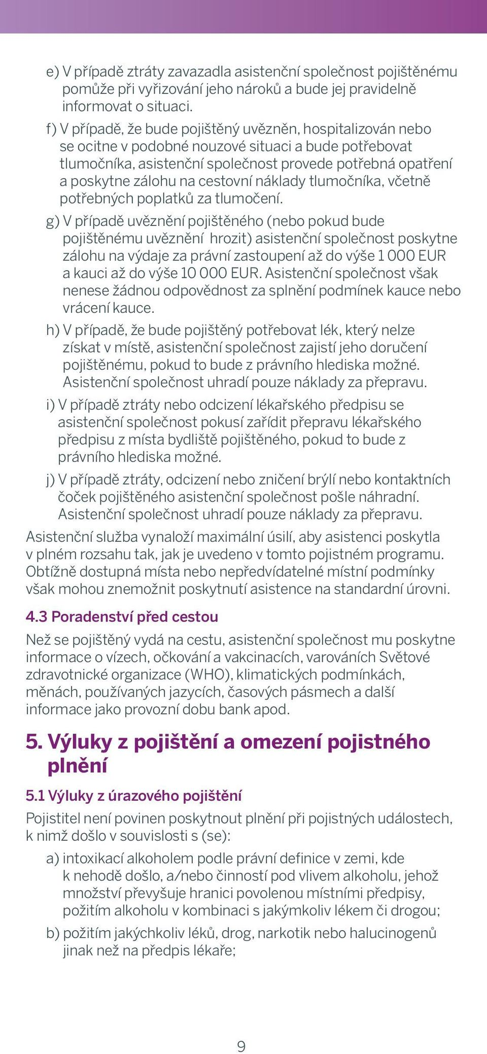 to provide immediate hospital or outpatient treatment f) V případě, by a qualified že bude pojištěný medical doctor uvězněn, to hospitalizován insured person nebo and if such se a ocitne treatment v