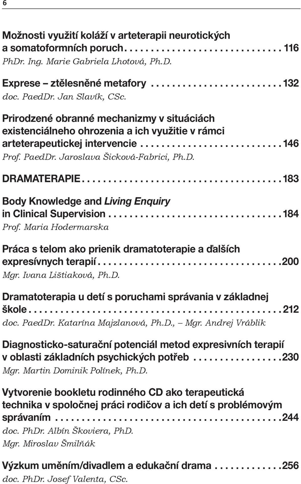 Jaroslava Šicková-Fabrici, Ph.D. DRAMATERAPIE...................................... 183 Body Knowledge and Living Enquiry in Clinical Supervision................................. 184 Prof.